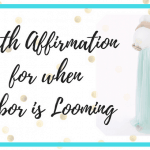 Birth Affirmation for When Labor is Looming